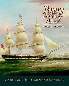 Penang: The Fourth Presidency of India 1805-1830, Volume 1, Ships, Men and Mansions