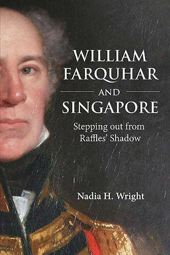 William Farquhar and Singapore: Stepping out from Raffles' Shadow
